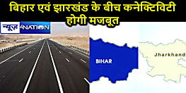 बिहार एवं झारखण्ड की कनेक्टिविटी होगी मजबूत सरकार बनाने जा रही है 124 km लंबी सड़क