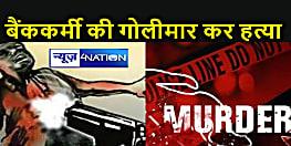 Bihar Crime News : ड्यूटी कर लौट रहे बैंककर्मी की गोली मारकर हत्या, सड़क पर पड़ी थी लाश
