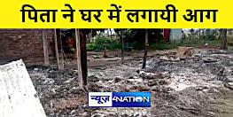 BIHAR NEWS : पत्नी की मौत के बाद पिता ने कर ली दूसरी शादी, सपत्ति पर कब्जे के लिए घर में लगायी आग