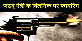 BIHAR NEWS : जदयू नेत्री के क्लिनिक पर बदमाशों ने की ताबड़तोड़ फायरिंग, बाल बाल बचे पति