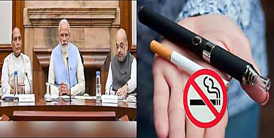 बड़ी खबर : मोदी कैबिनेट का बड़ा फैसला, इलेक्ट्रीक सिगरेट पर लगा प्रतिबंध