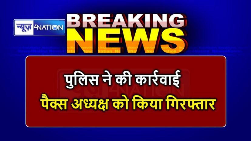 बड़ी खबर : मोतिहारी में पैक्स अध्यक्ष गिरफ्तार, जानिए वजह