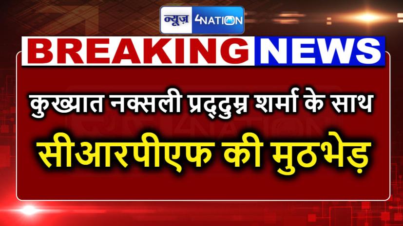 कुख्यात नक्सली प्रद्दुम्न शर्मा के साथ सीआरपीएफ की मुठभेड़,एके47 और देशी रायफल छोड़कर भागा,एक साथी भी मारा गया