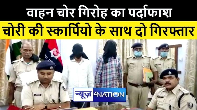 जहानाबाद में वाहन चोर गिरोह का पुलिस ने किया पर्दाफाश, स्कार्पियो के साथ दो को किया गिरफ्तार