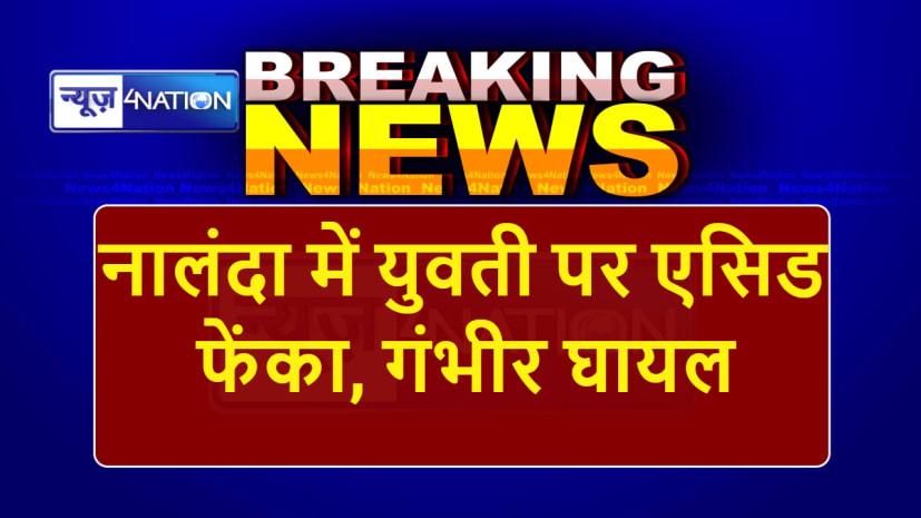 Big Breaking: नालंदा में मार्केट में सामान खरीदने आयी युवती पर एसिड फेंका, गंभीर रूप से घायल
