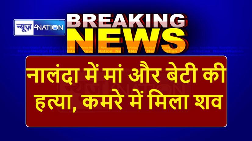 Big Breaking: नालंदा में मां और बेटी की गला रेतकर हत्या, कमरे में मिला शव