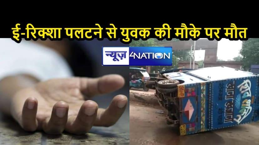 BIHAR NEWS: तेज रफ्तार में ई-रिक्शा ने मारी पलटी, पैदल जा रहे युवक की दर्दनाक मौत, चालक फरार