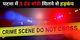 पटना में 3 डेड बॉडी मिलने से पुलिस हलकान, बैक टू बैक लाश मिलने से इलाके में हड़कंप