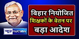 बिहार सरकार ने हड़ताली नियोजित शिक्षकों के वेतन को लेकर जारी किया बड़ा आदेश,जानिए....