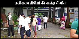 लखीसराय डीपीओ की नालंदा में मौत, निजी अस्पताल में चल रहा था इलाज