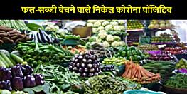 फल-सब्जी बेचने वाले 22 निकले कोरोना पॉजिटिव, तार जोड़ने में प्रशासन पूरी तरह फेल