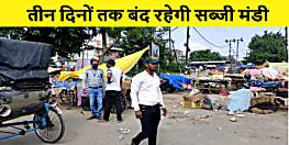 पटना DM का बड़ा आदेश,राजधानी की दो सब्जी मंडी 3 दिन तक रहेंगे बंद
