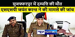 मुजफ्फरपुर में दम्पत्ति की मौत, चार की बिगड़ी तबियत, एसएसपी जयंत कान्त ने की मामले की जांच