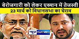 बिहार में बेरोजगारी को लेकर एक्शन में तेजस्वी यादव, कहा 23 मार्च को होगा विधानसभा का घेराव