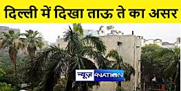 दिल्ली में दिखा 'ताउते' तूफान का असर! कई इलाकों में तेज बारिश शुरू, ऑरेंज अलर्ट जारी