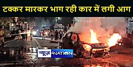 पटना में आल्टो को टक्कर मारकर भाग रही स्विफ्ट में लगी आग, कार सवार लोगों ने कूदकर बचाई जान