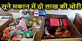 पटना में सूने मकान को चोरों ने बनाया निशाना, नगदी सहित दो लाख रुपये का सामान लेकर फरार