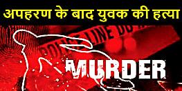 BIHAR NEWS : अपहरण के बाद बदमाशों ने की युवक की हत्या, 50 लाख की मांगी थी फिरौती