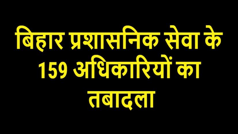 तबादला का दौर जारी, बिहार प्रशासनिक सेवा के 159 अधिकारियों का हुआ ट्रांसफर, देखें लिस्ट