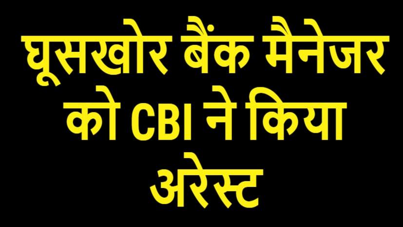 घूसखोर बैंक मैनेजर को CBI ने रंगे हाथ किया गिरफ्तार
