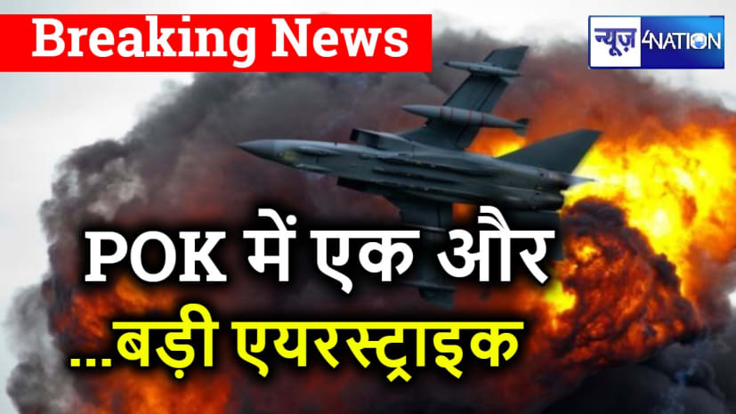 POK में एक और बड़ी एयरस्ट्राइक, भारतीय सेना ने आतंकी ठिकाने ध्वस्त किए- PTI