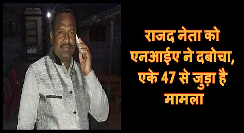 अभी-अभी : राजद नेता को एनआईए ने दबोचा, एके-47 मामले में किया है गिरफ्तार