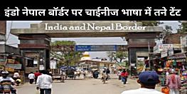 इंडो नेपाल बॉर्डर पर चाईनीज भाषा में तने आधा दर्जन टेंट, अनहोनी की आशंका से सकते में खुफ़िया विभाग!