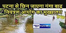 49 साल बाद पटना से छिन जाएगा गंगा बाढ़ नियंत्रण आयोग का मुख्यालय