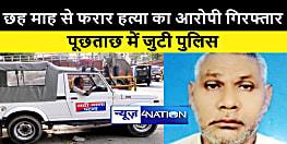 पटना में पुलिस को मिली सफलता, छह माह से फरार हत्या के आरोपी को किया गिरफ्तार