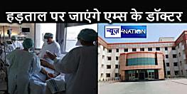 BIHAR NEWS : हड़ताल पर जाएंगे पटना एम्स के रेसिडेंट डॉक्टर, अस्पताल प्रबंधन के सामने रखी है यह मांग