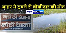 BIHAR NEWS: आहर में डूबने से चौकीदार की मौत, शौच के क्रम में पैर फिसलने से हुआ हादसा
