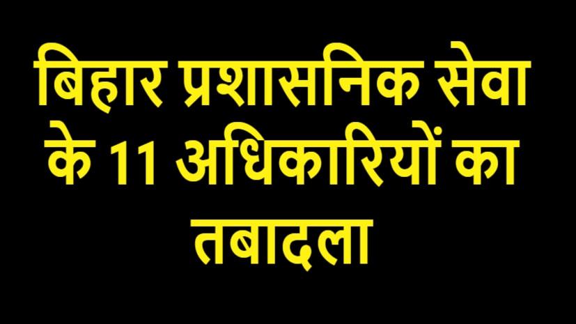 बिहार प्रशासनिक सेवा के 11 अधिकारियों का तबादला, देखें पूरी लिस्ट