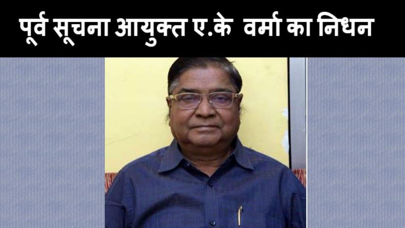 बड़ी खबर : बिहार के पूर्व सूचना आयुक्त अरुण कुमार वर्मा का निधन, पिछले कई दिनों से थे बीमार