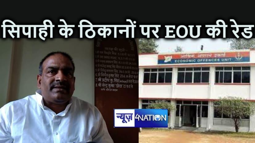 BIG BREAKING : बिहार पुलिस का सिपाही निकला करोड़पति, EOU नौ ठिकानों पर कर रही छापेमारी