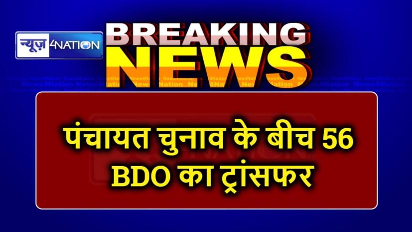 बिहार में पंचायत चुनाव के बीच 56 BDO का ट्रांसफर, देखें पूरी लिस्ट....