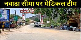 News4nation की खबर का असर, नवादा जिले की सीमा पर तैनात की गई मेडिकल टीम