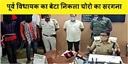 बड़ी खबर : चोरो का सरगना निकला पूर्व जदयू विधायक का बेटा, घटना को अंजाम देने के लिए लड़कियों का करता था इस्तेमाल