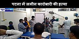 बड़ी खबर :  पटना में थाने से महज कुछ दूरी पर जमीन कारोबारी को मारी गोली, इलाज के दौरान मौत