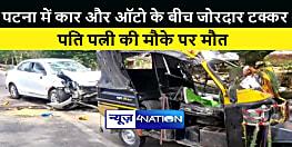 पटना में कार और ऑटो के बीच जोरदार टक्कर, पति पत्नी की मौके पर मौत, तीन लोग जख्मी