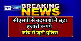 BREAKING NEWS : सीएसपी से अपराधियों ने हथियार के बल पर लूटा 55 हज़ार रूपये, जांच में जुटी पुलिस
