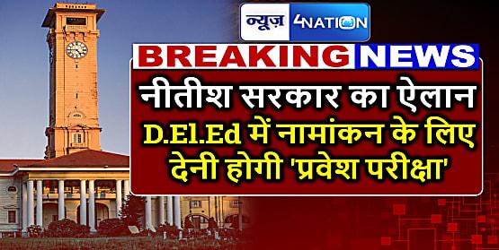 बिहार सरकार का बड़ा ऐलान,D.El.Ed कोर्स में नामांकन के लिए अब होगी प्रवेश परीक्षा,बिहार बोर्ड इस साल से लेगा एक्जाम
