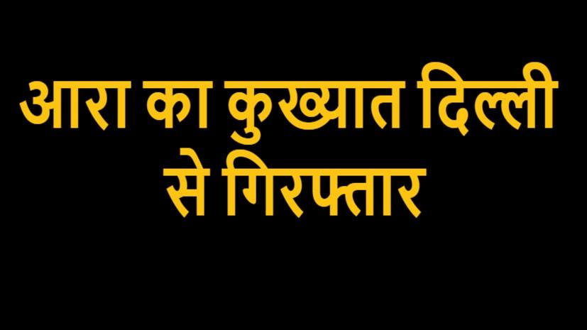 आरा का कुख्यात खुर्शीद कुरैशी दिल्ली से गिरफ्तार, कारोबारी की हत्या में था आरोपी