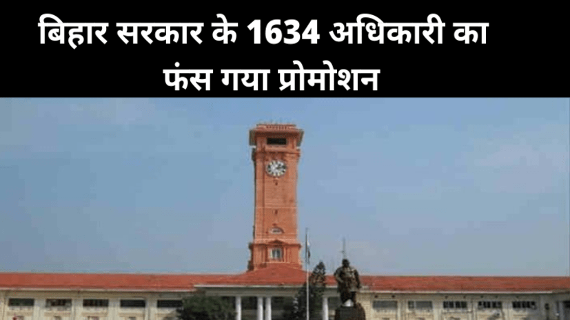 बिहार सरकार के 1634 अधिकारी का प्रोमोशन व अन्य सुविधाएं फंस गई,विशेष सचिव स्तर के भी 16 अफसर
