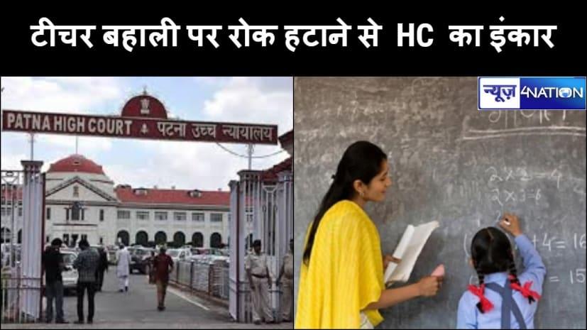 बड़ी खबर : बिहार में शिक्षकों की नियुक्ति पर लगी रोक को हटाने से फिलहाल हाईकोर्ट ने किया इंकार