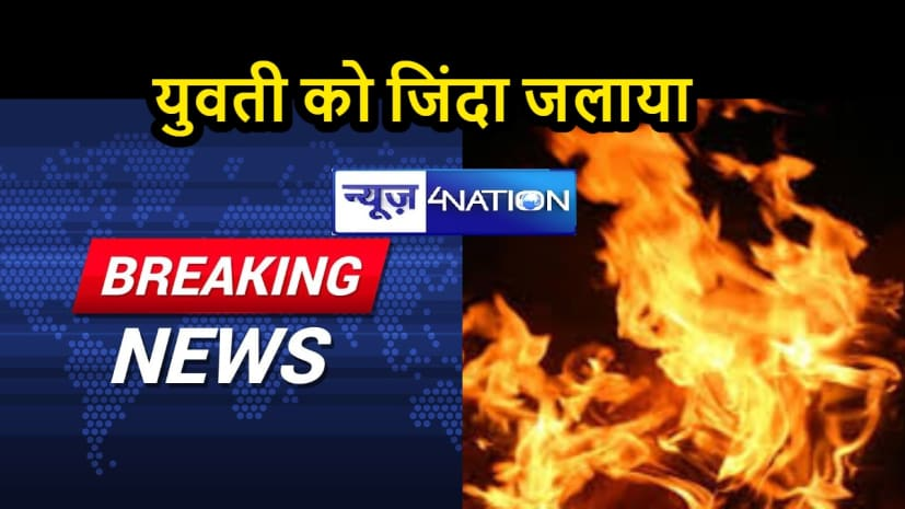 ब्रेकिंग न्यूज़: युवती को जिंदा जलाया  , पुलिस ने भी मामला दर्ज करने से इनकार किया