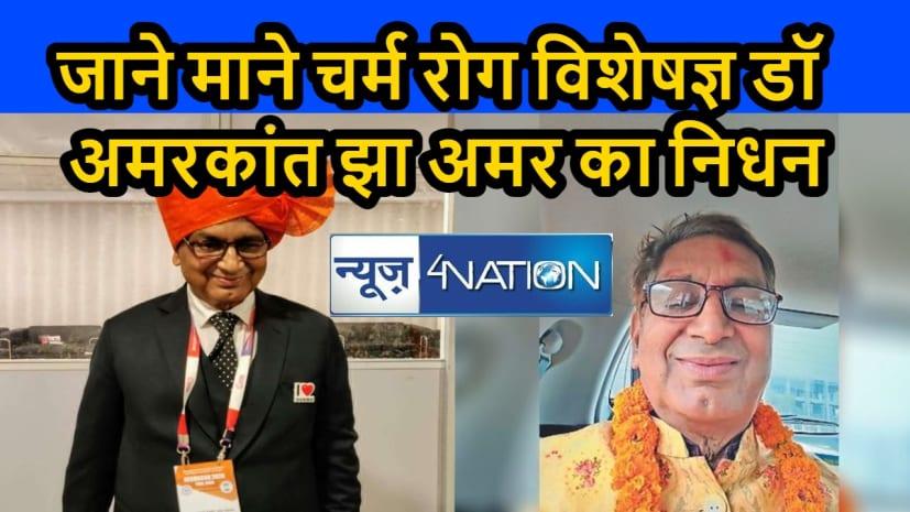 बिहार के वरिष्ठ चर्म रोग विशेषज्ञ डॉ अमरकांत झा अमर का निधन,चिकित्सा जगत में शोक की लहर