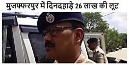 बड़ी खबर :  मुजफ्फरपुर  दिनदहाड़े 26 लाख की लूट, बाइक सवार अपराधियोें ने घटना को दिया अंजाम