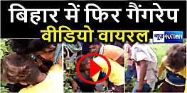 बिहार में फिर गैंगरेप, बलात्कार के बाद सोशल मीडिया में वीडियो वायरल