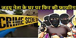 अपराधियों ने भागलपुर में जदयू नेता के घर पर फिर की फायरिंग