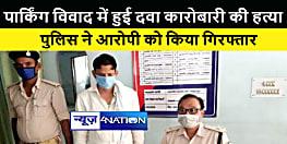 बिहार के सबसे बड़े दवा मंडी में गाड़ी लगाने के विवाद में हुई कारोबारी की हत्या, आरोपी को पुलिस ने किया गिरफ्तार